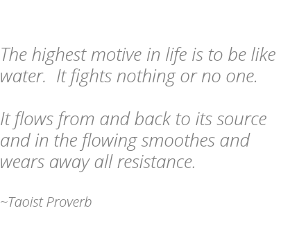 The highest motive in life is to be like water. It fights nothing or no one. It flows from and back to its source and in the flowing smoothes and wears away all resistance. ~Taoist Proverb
